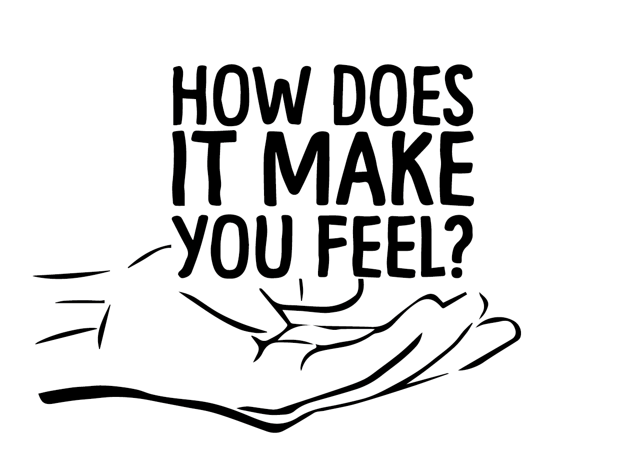 HOW DOES IT MAKE YOU FEEL?